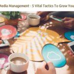 Social Media Management – 5 Vital Tactics To Grow Your Brand